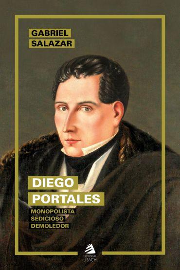 Diego Portales. Monopolista, sedicioso, demoledor (Nueva edición)